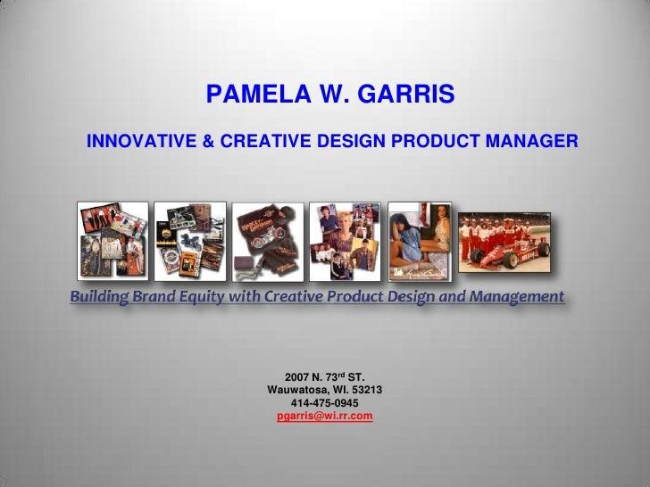 PAMELA W. GARRIS INNOVATIVE & CREATIVE DESIGN PRODUCT MANAGER<br />2007 N. 73rd ST.Wauwatosa, WI. 53213414-475-0945pgarris...