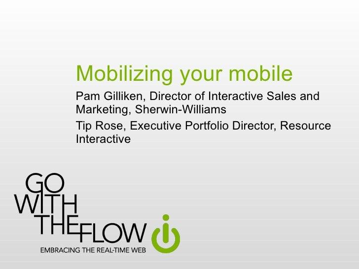Mobilizing your mobile Pam Gilliken, Director of Interactive Sales and Marketing, Sherwin-Williams Tip Rose, Executive Por...