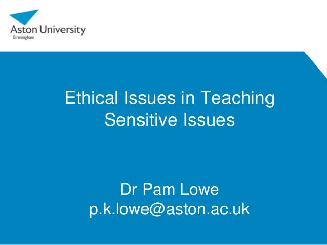 Ethical Issues in Teaching Sensitive Issues Dr Pam Lowe p.k.lowe@aston.ac.uk