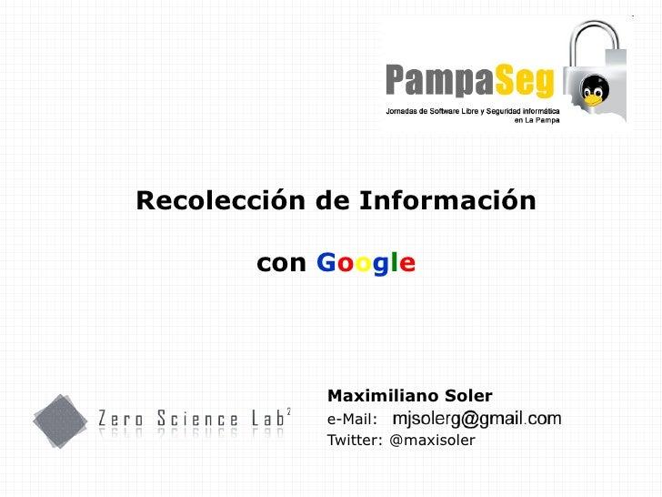 Maximiliano Soler e-Mail: Twitter: @maxisoler Recolección de Información con  G o o g l e