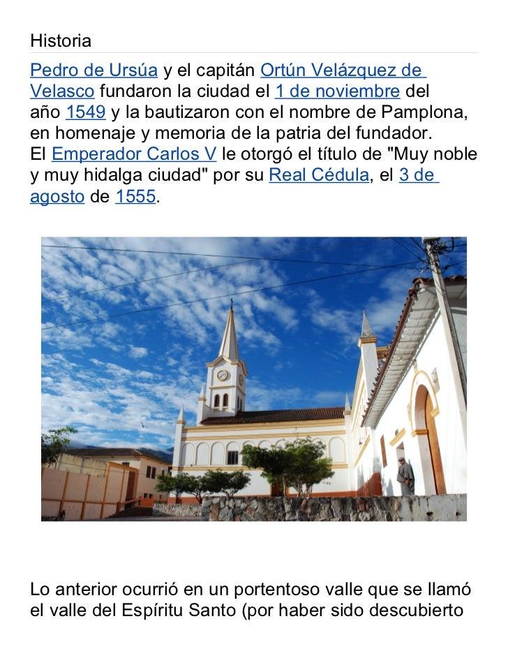 HistoriaPedro de Ursúa y el capitán Ortún Velázquez deVelasco fundaron la ciudad el 1 de noviembre delaño 1549 y la bautiz...