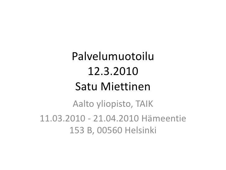 Palvelumuotoilu12.3.2010 Satu Miettinen<br />Aalto yliopisto, TAIK<br />11.03.2010 - 21.04.2010 Hämeentie 153 B, 00560 Hel...