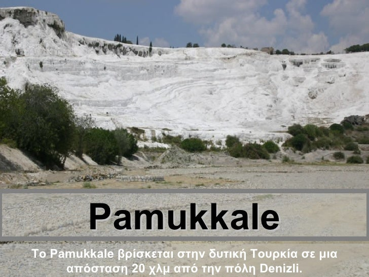 Pamukkale Το Pamukkale βρίσκεται στην δυτική Τουρκία σε μια απόσταση 20 χλμ από την πόλη Denizli.