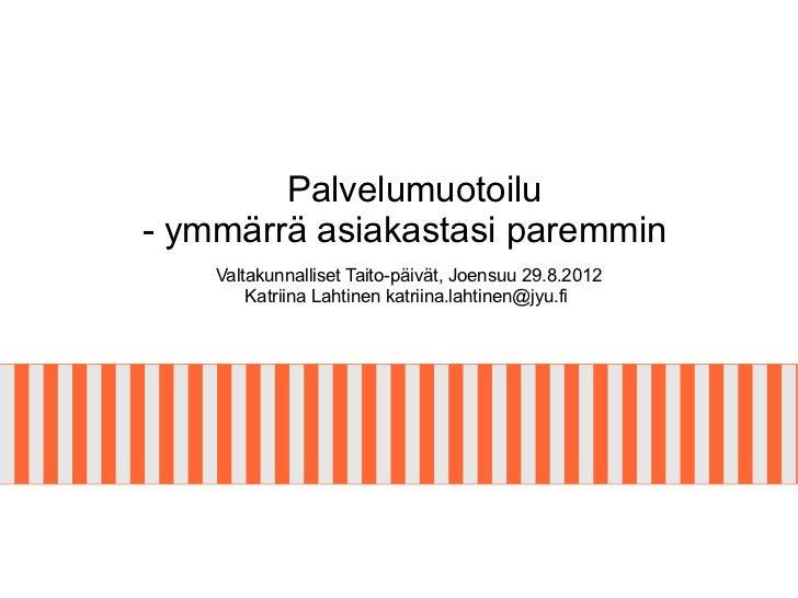 Palvelumuotoilu- ymmärrä asiakastasi paremmin    Valtakunnalliset Taito-päivät, Joensuu 29.8.2012        Katriina Lahtinen...
