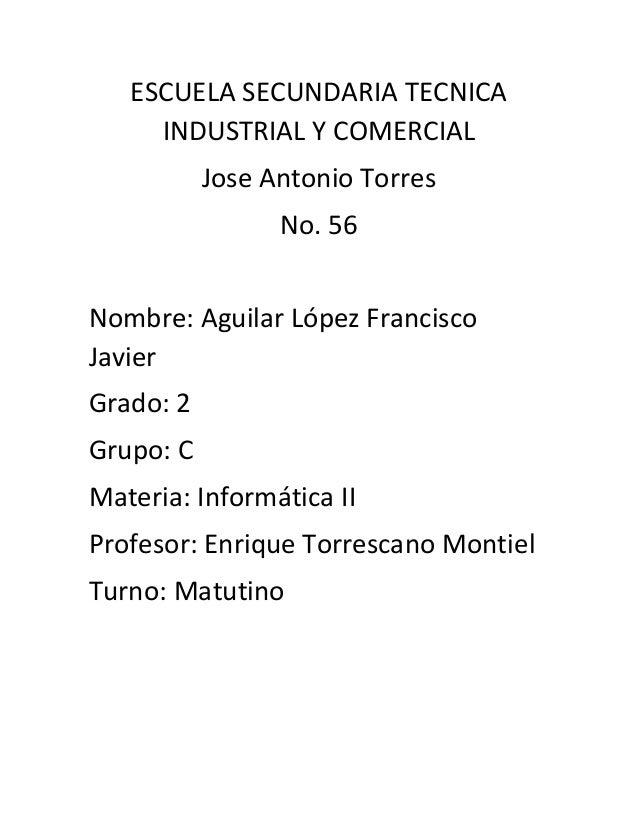 ESCUELA SECUNDARIA TECNICA INDUSTRIAL Y COMERCIAL  Jose Antonio Torres  No. 56  Nombre: Aguilar López Francisco Javier  Gr...