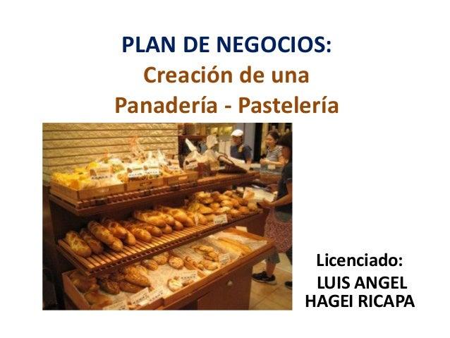 PLAN DE NEGOCIOS: Creación de una Panadería - Pastelería  Licenciado: LUIS ANGEL HAGEI RICAPA