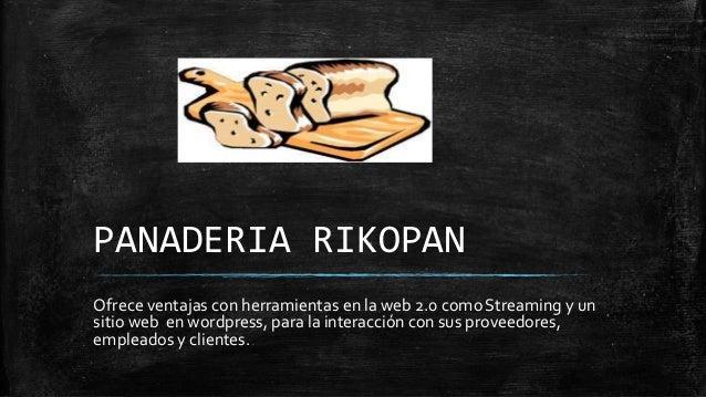 PANADERIA RIKOPAN Ofrece ventajas con herramientas en la web 2.0 comoStreaming y un sitio web en wordpress, para la intera...