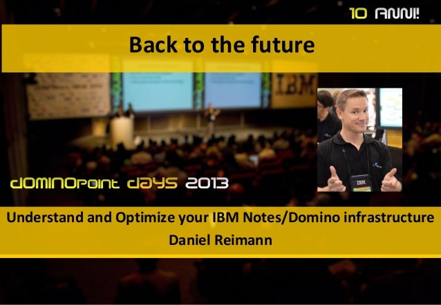 Back to the Future: Understand and Optimize your IBM Notes and Domino Infrastructure, #dd13