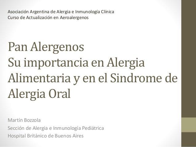 Pan Alergenos Su importancia en Alergia Alimentaria y en el Sindrome de Alergia Oral Martín Bozzola Sección de Alergia e I...