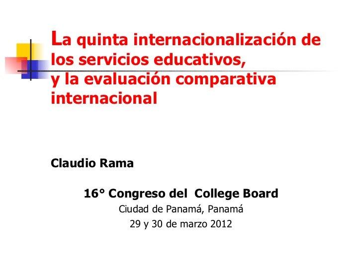 La quinta internacionalización delos servicios educativos,y la evaluación comparativainternacionalClaudio Rama    16° Cong...