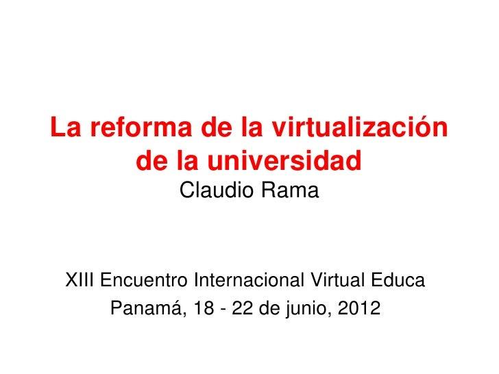La reforma de la virtualización       de la universidad              Claudio Rama XIII Encuentro Internacional Virtual Edu...