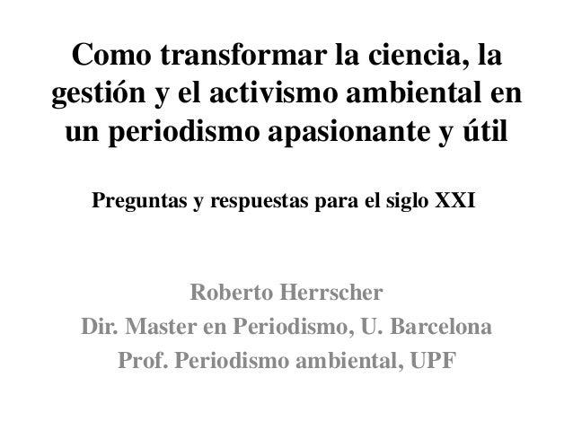 Como transformar la ciencia, la gestión y el activismo ambiental en un periodismo apasionante y útil Preguntas y respuesta...
