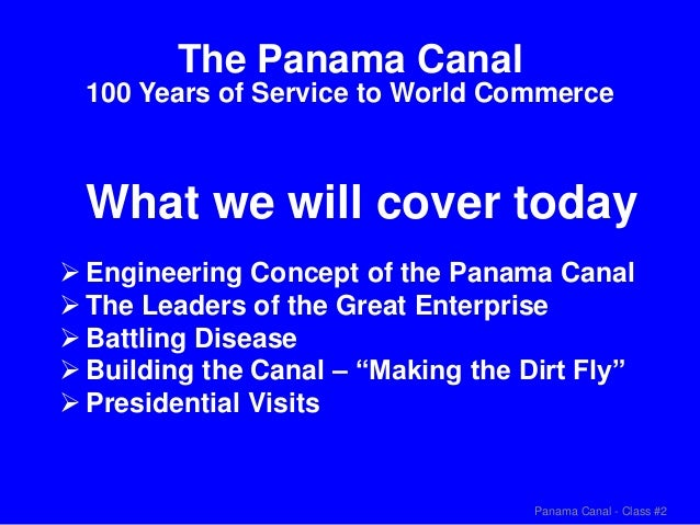 Panama Canal - Class #2 What we will cover today The Panama Canal 100 Years of Service to World Commerce  Engineering Con...