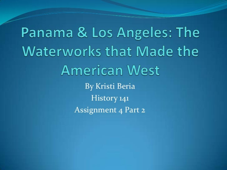 Panama & Los Angeles: The Waterworks that Made the American West<br />By Kristi Beria<br />History 141<br />Assignment 4 P...