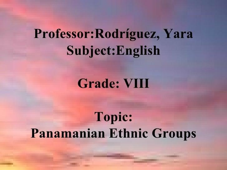 Professor:Rodríguez, Yara Subject:English Grade: VIII Topic: Panamanian Ethnic Groups