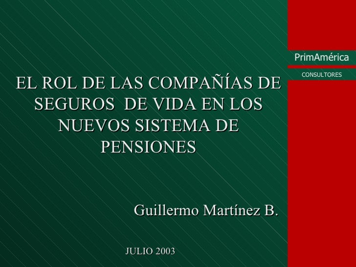 EL ROL DE LAS COMPAÑÍAS DE SEGUROS  DE VIDA EN LOS NUEVOS SISTEMA DE PENSIONES Guillermo Mart ínez B. JULIO 2003