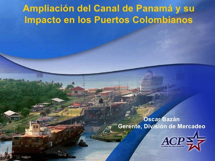 Ampliación del Canal de Panamá y su Impacto en los Puertos Colombianos Oscar Bazán Gerente, División de Mercadeo