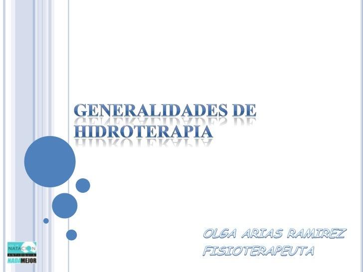 GENERALIDADES DE HIDROTERAPIA<br />OLGA ARIAS RAMIREZ<br />FISIOTERAPEUTA<br />