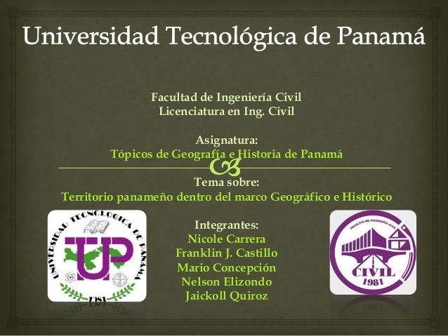 Facultad de Ingeniería CivilLicenciatura en Ing. CivilAsignatura:Tópicos de Geografía e Historia de PanamáTema sobre:Terri...