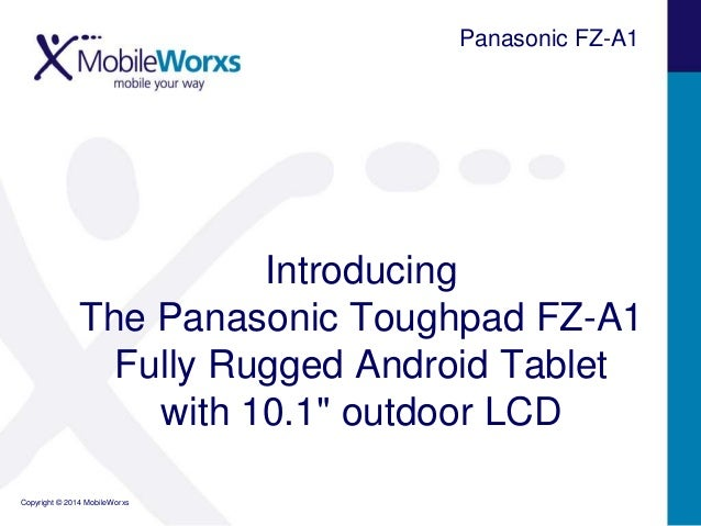 "Panasonic FZ-A1  Introducing The Panasonic Toughpad FZ-A1 Fully Rugged Android Tablet with 10.1"" outdoor LCD Copyright © 2..."