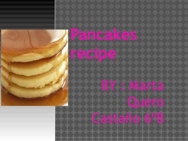 Pancakes recipe BY : Marta Quero Castaño 6ºB