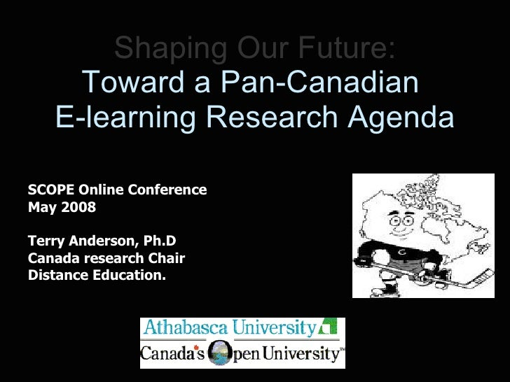 Shaping Our Future: Toward a Pan-Canadian  E-learning Research Agenda SCOPE Online Conference May 2008 Terry Anderson, Ph....