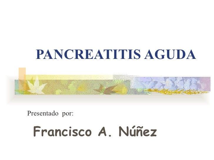 PANCREATITIS AGUDA Presentado  por: Francisco A. Núñez