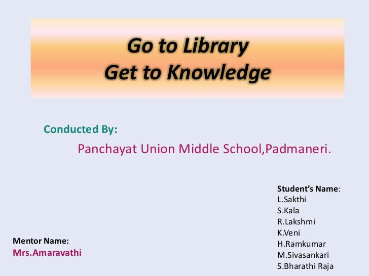 Go to Library                   Get to Knowledge      Conducted By:               Panchayat Union Middle School,Padmaneri....