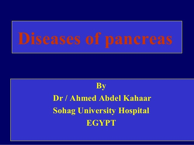 Diseases of pancreas              By    Dr / Ahmed Abdel Kahaar    Sohag University Hospital            EGYPT