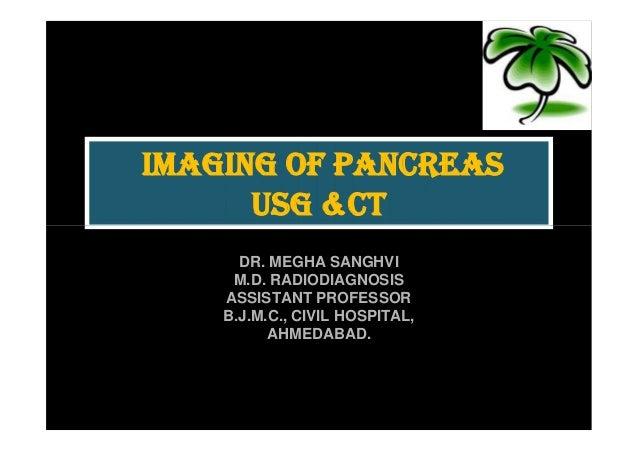 IMAGING OF PANCREAS      USG &CT      DR. MEGHA SANGHVI     M.D. RADIODIAGNOSIS    ASSISTANT PROFESSOR    B.J.M.C., CIVIL ...