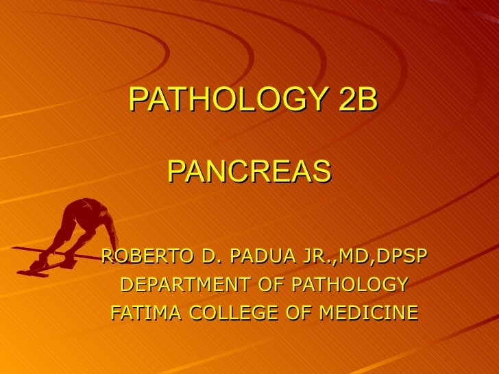 PATHOLOGY 2B PANCREAS ROBERTO D. PADUA JR.,MD,DPSP DEPARTMENT OF PATHOLOGY FATIMA COLLEGE OF MEDICINE