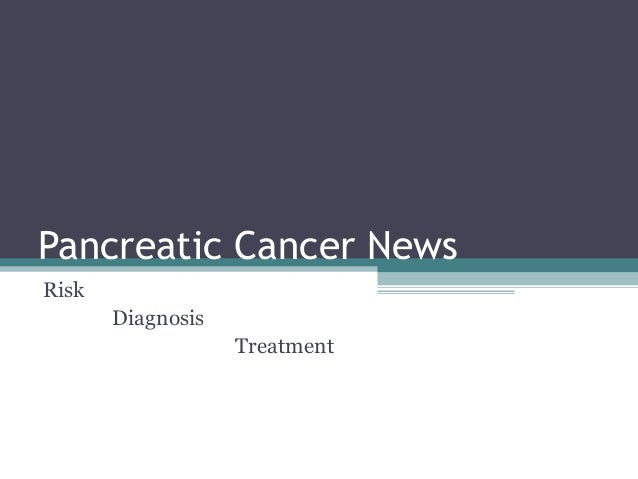 Pancreatic Cancer News Risk Diagnosis Treatment