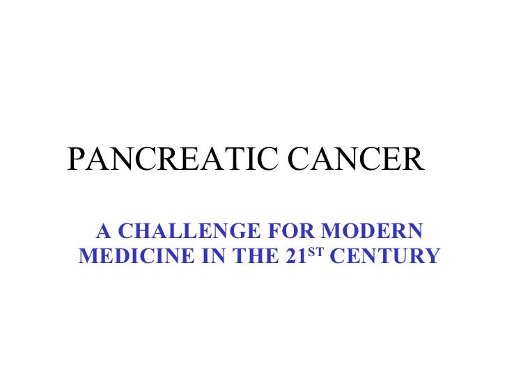 PANCREATIC CANCER  A CHALLENGE FOR MODERN MEDICINE IN THE 21 ST  CENTURY