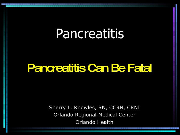 Pancreatitis Sherry L. Knowles, RN, CCRN, CRNI Orlando Regional Medical Center Orlando Health Pancreatitis Can Be Fatal