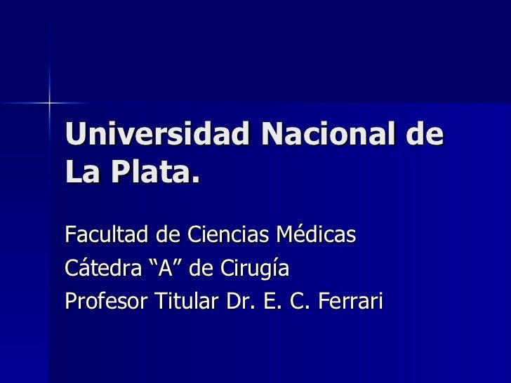 "Universidad Nacional de La Plata. Facultad de Ciencias Médicas Cátedra ""A"" de Cirugía Profesor Titular Dr. E. C. Ferrari"