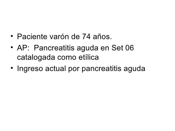 • Paciente varón de 74 años.• AP: Pancreatitis aguda en Set 06  catalogada como etílica• Ingreso actual por pancreatitis a...