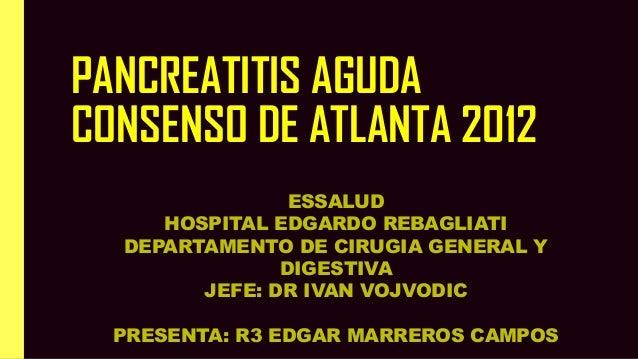 PANCREATITIS AGUDA CONSENSO DE ATLANTA 2012 ESSALUD HOSPITAL EDGARDO REBAGLIATI DEPARTAMENTO DE CIRUGIA GENERAL Y DIGESTIV...