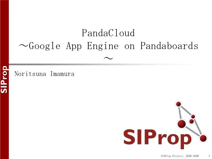 PandaCloud ~Google App Engine on Pandaboards                ~Noritsuna Imamura                           ©SIProp Project, ...