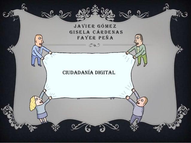 J A V I E R G Ó M E Z G I S E L A C Á R D E N A S F A Y E R P E Ñ A Ciudadanía digital