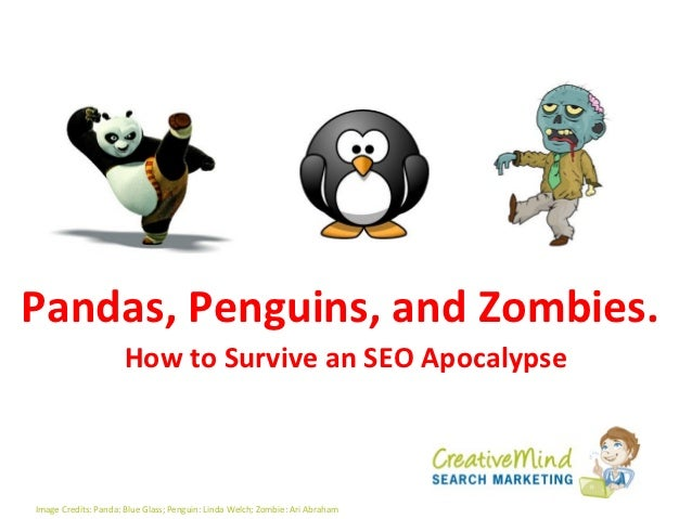 Pandas, Penguins, and Zombies.                     How to Survive an SEO ApocalypseImage Credits: Panda: Blue Glass; Pengu...