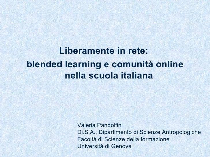 <ul><li>Liberamente in rete:  </li></ul><ul><li>blended learning e comunità online nella scuola italiana </li></ul>Valeria...