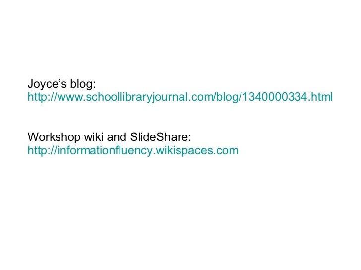 Joyce's blog:  http://www.schoollibraryjournal.com/blog/1340000334.html Workshop wiki and SlideShare: http://informationfl...