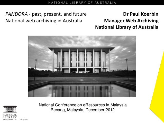 PANDORA - past, present, and future                    Dr Paul KoerbinNational web archiving in Australia           Manage...