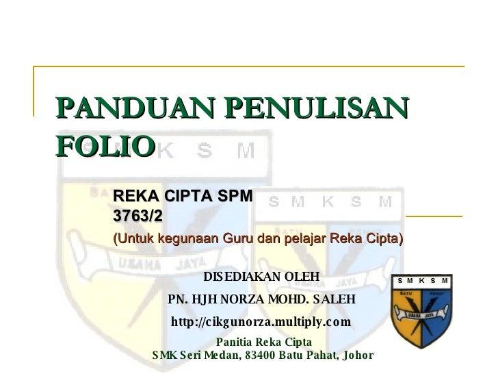 PANDUAN PENULISAN FOLIO REKA CIPTA SPM 3763/2 (Untuk kegunaan Guru dan pelajar Reka Cipta) DISEDIAKAN OLEH PN. HJH NORZA M...