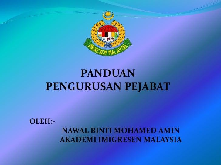 PANDUAN <br />PENGURUSAN PEJABAT<br />OLEH:-<br />NAWAL BINTI MOHAMED AMIN<br />AKADEMI IMIGRESEN MALAYSIA<br />