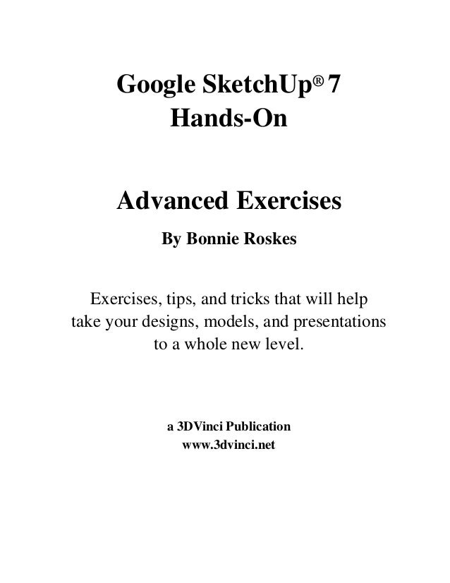 Google SketchUp® 7 Hands-On Advanced Exercises By Bonnie Roskes Exercises, tips, and tricks that will help take your desig...