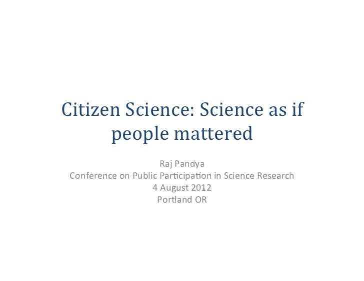 Citizen Science: Science as if       people mattered                                Raj Pandya  Conferen...