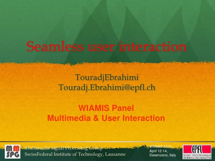 Seamless user interaction<br />TouradjEbrahimi<br />Touradj.Ebrahimi@epfl.ch<br />WIAMIS Panel<br />Multimedia & User Inte...