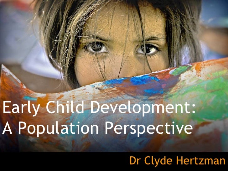Early Child Development: A Population Perspective Dr Clyde Hertzman