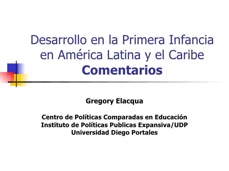 Desarrollo en la Primera Infancia en América Latina y el Caribe Comentarios Gregory Elacqua Centro de Políticas Comparadas...